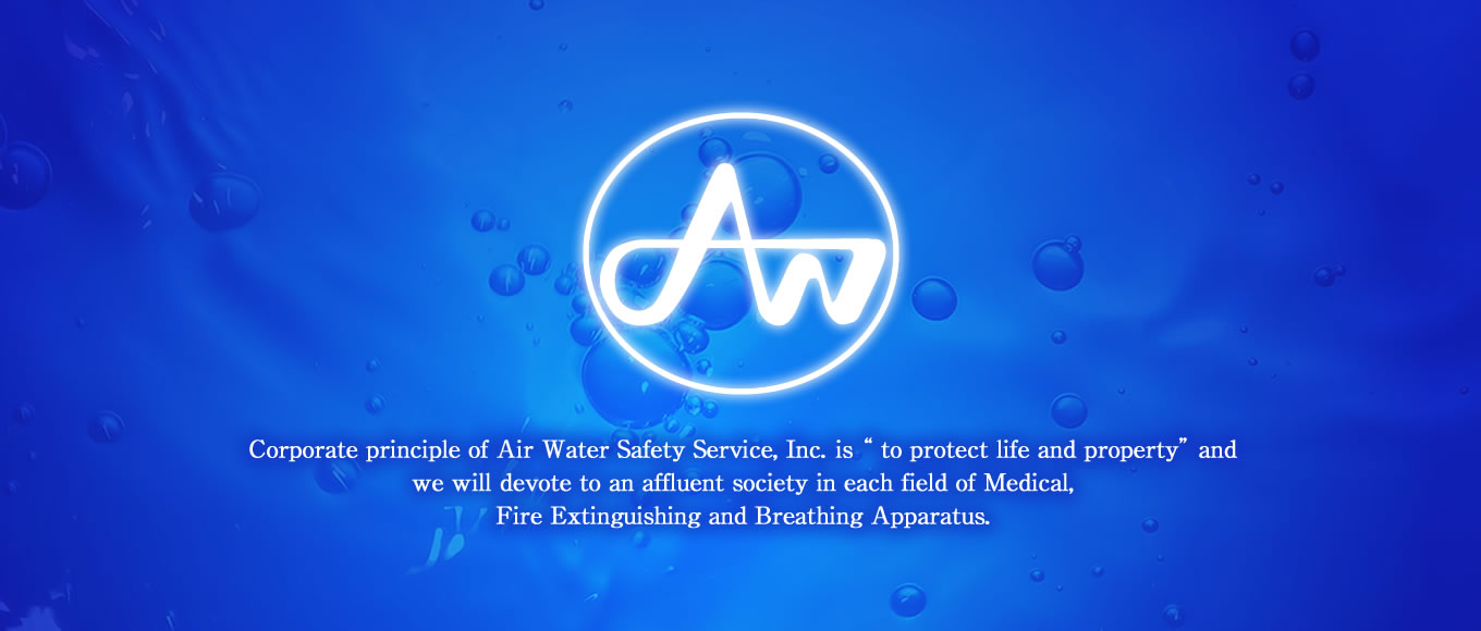 "Corporate principle of Air Water Safety Service Inc.is "" to protect life and property"" and we will devote to an affluent society to in each field of Medical, Fire Extinguishing and Breathing Apparatus."